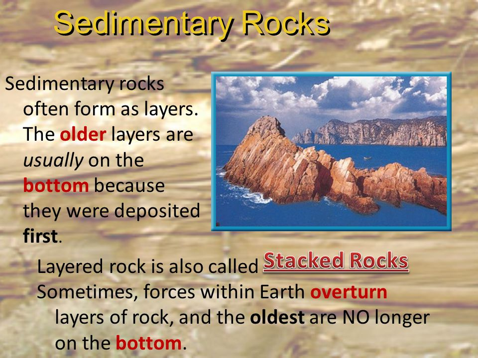 Sedimentary rocks often form as layers. The older layers are usually on the bottom because they were deposited first. Sedimentary Rocks Layered rock i