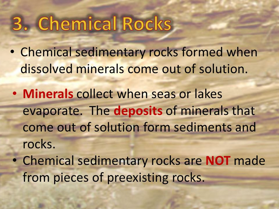 Chemical sedimentary rocks formed when dissolved minerals come out of solution. Minerals collect when seas or lakes evaporate. The deposits of mineral