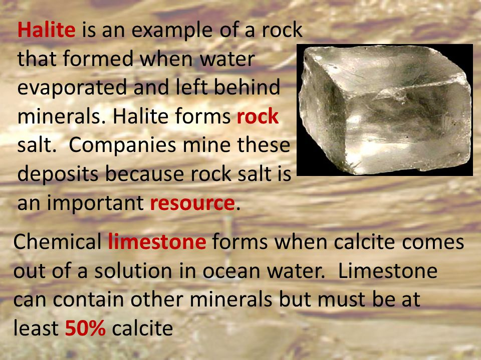 Halite is an example of a rock that formed when water evaporated and left behind minerals. Halite forms rock salt. Companies mine these deposits becau