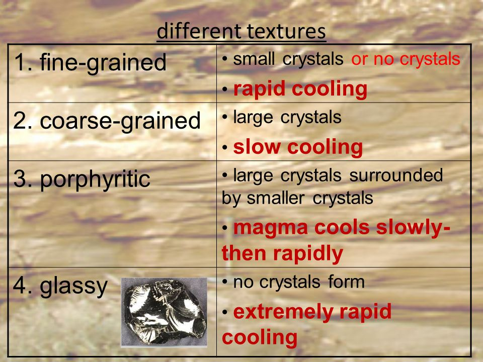 different textures 1. fine-grained small crystals or no crystals rapid cooling 2. coarse-grained large crystals slow cooling 3. porphyritic large crys