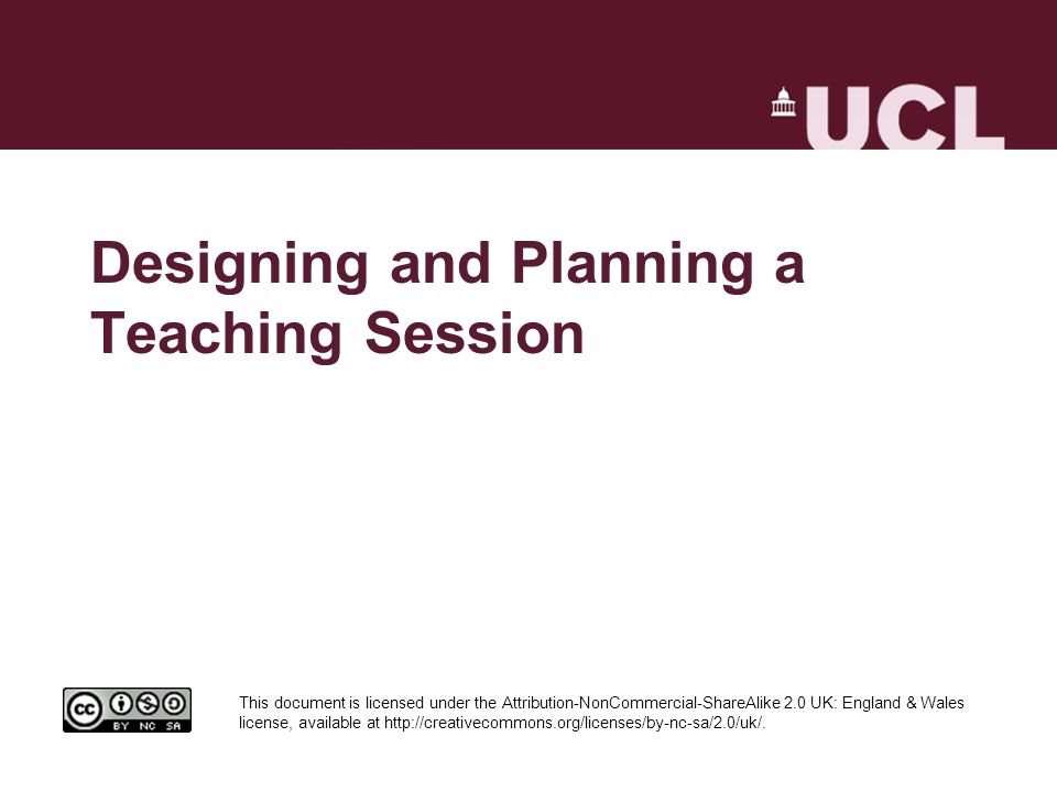 Designing and Planning a Teaching Session This document is licensed under the Attribution-NonCommercial-ShareAlike 2.0 UK: England & Wales license, available at http://creativecommons.org/licenses/by-nc-sa/2.0/uk/.