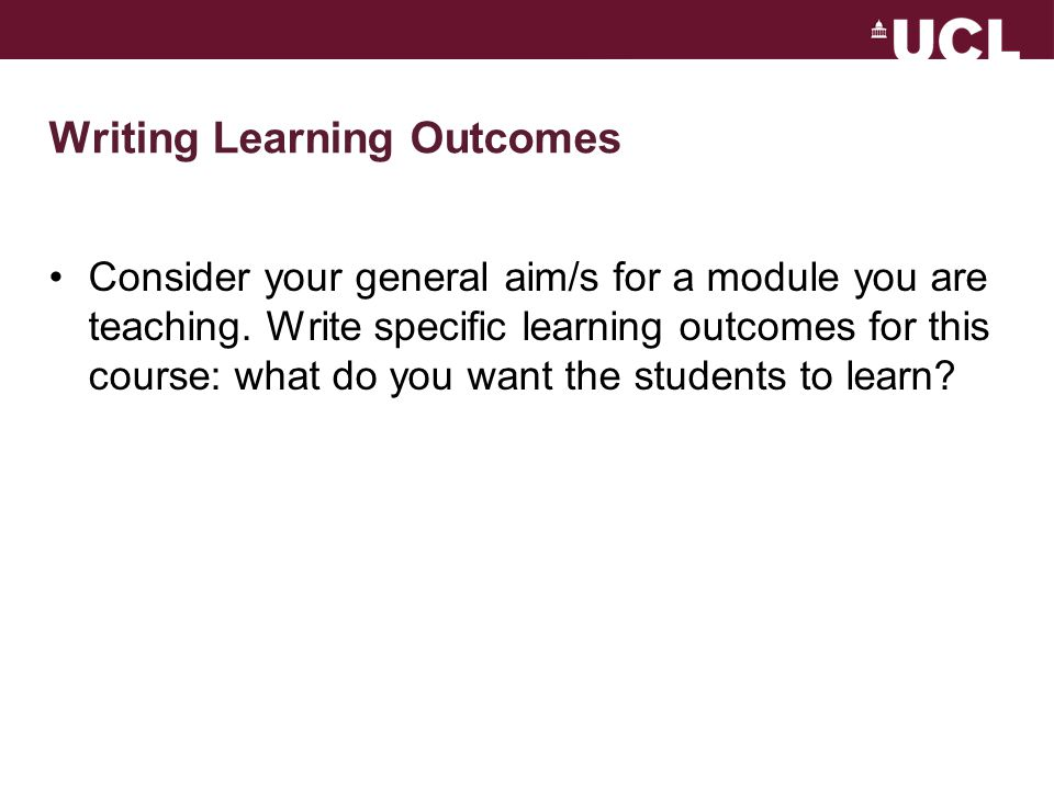 Writing Learning Outcomes Consider your general aim/s for a module you are teaching.