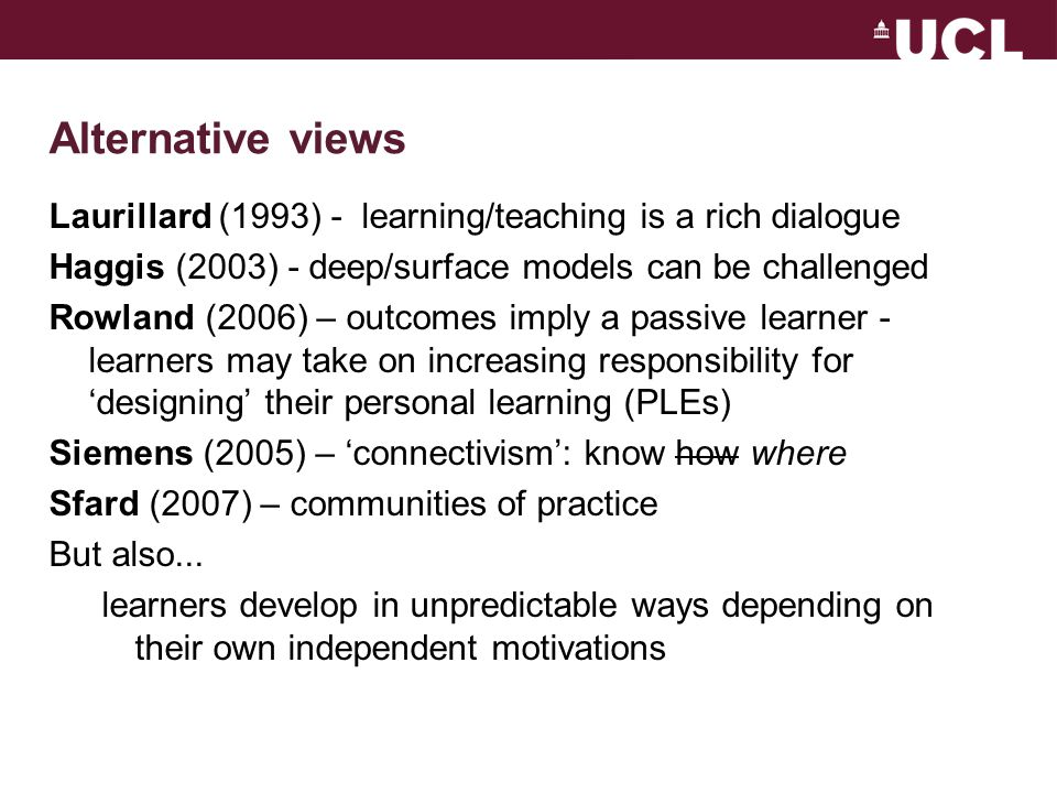 Alternative views Laurillard (1993) - learning/teaching is a rich dialogue Haggis (2003) - deep/surface models can be challenged Rowland (2006) – outcomes imply a passive learner - learners may take on increasing responsibility for 'designing' their personal learning (PLEs) Siemens (2005) – 'connectivism': know how where Sfard (2007) – communities of practice But also...
