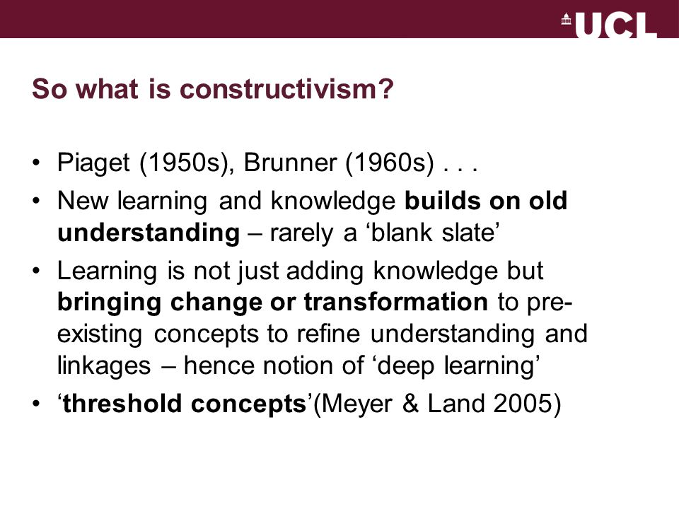 So what is constructivism.Piaget (1950s), Brunner (1960s)...