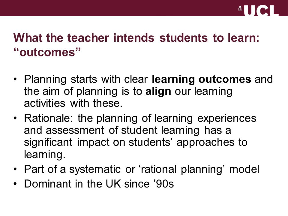 What the teacher intends students to learn: outcomes Planning starts with clear learning outcomes and the aim of planning is to align our learning activities with these.