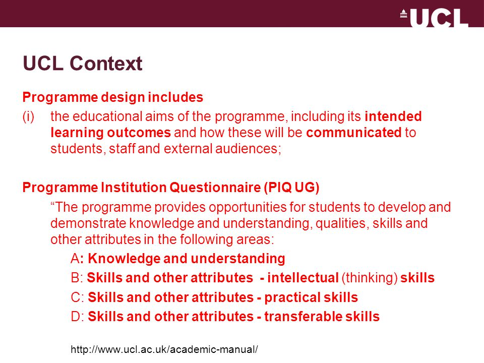 UCL Context Programme design includes (i)the educational aims of the programme, including its intended learning outcomes and how these will be communicated to students, staff and external audiences; Programme Institution Questionnaire (PIQ UG) The programme provides opportunities for students to develop and demonstrate knowledge and understanding, qualities, skills and other attributes in the following areas: A: Knowledge and understanding B: Skills and other attributes - intellectual (thinking) skills C: Skills and other attributes - practical skills D: Skills and other attributes - transferable skills http://www.ucl.ac.uk/academic-manual/
