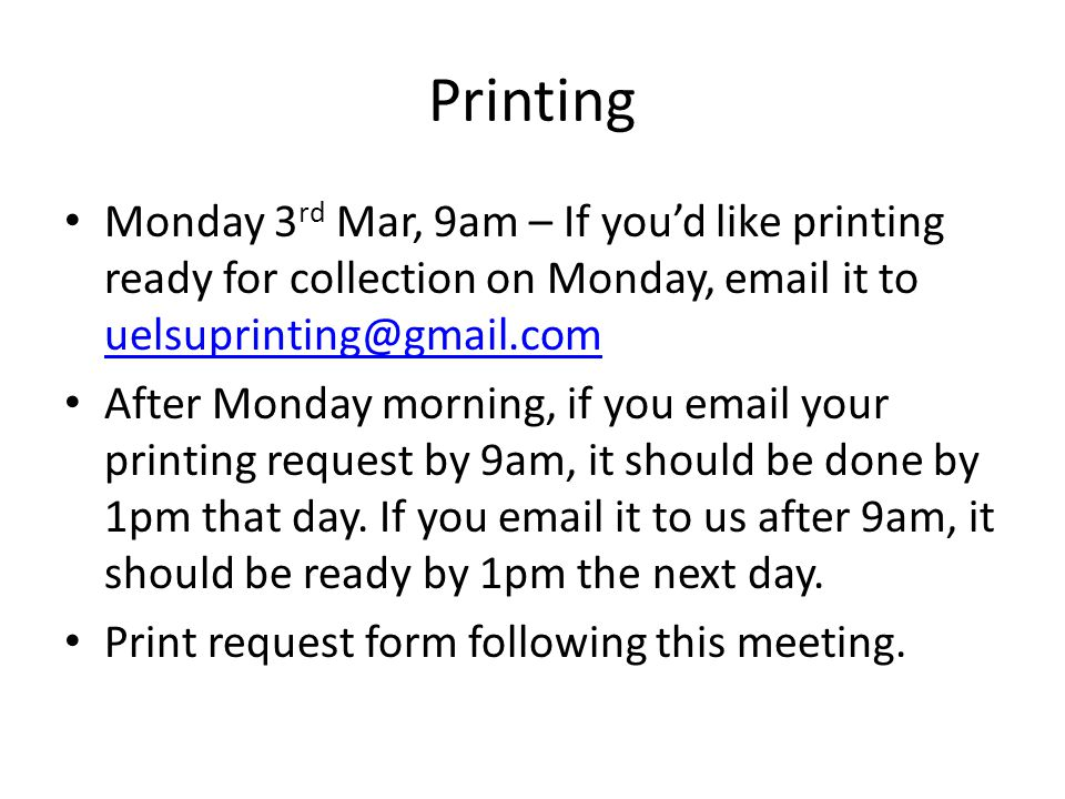 Printing Monday 3 rd Mar, 9am – If you'd like printing ready for collection on Monday, email it to uelsuprinting@gmail.com uelsuprinting@gmail.com After Monday morning, if you email your printing request by 9am, it should be done by 1pm that day.