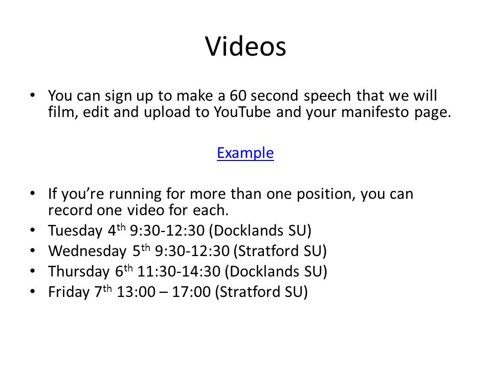 Videos You can sign up to make a 60 second speech that we will film, edit and upload to YouTube and your manifesto page.