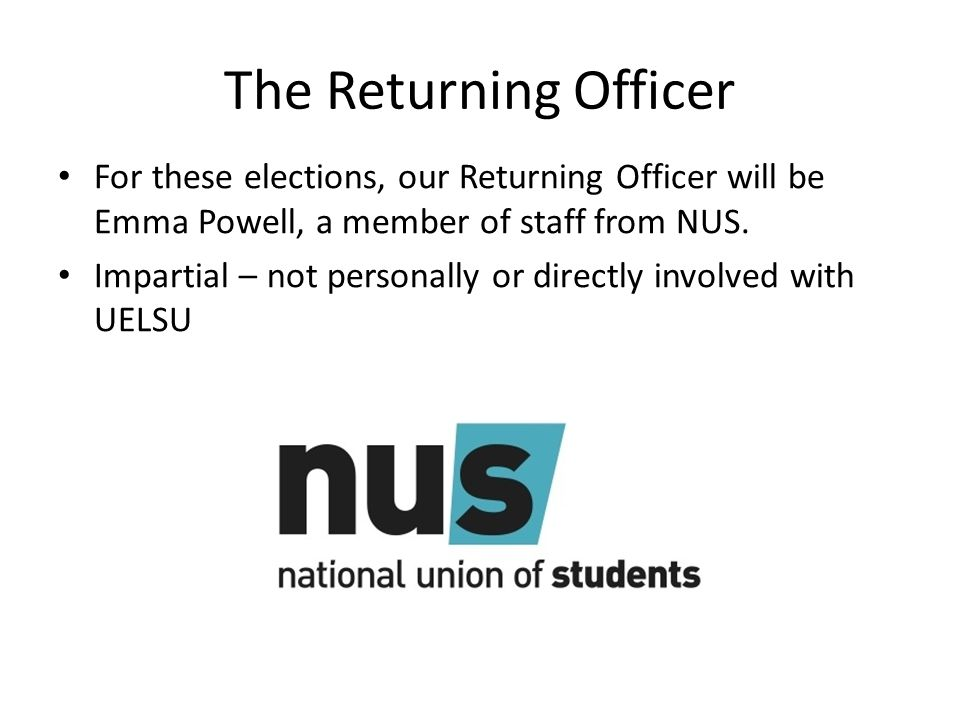 The Returning Officer For these elections, our Returning Officer will be Emma Powell, a member of staff from NUS.