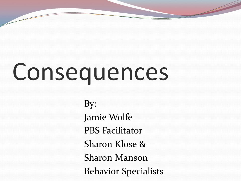 Consequences By: Jamie Wolfe PBS Facilitator Sharon Klose & Sharon Manson Behavior Specialists