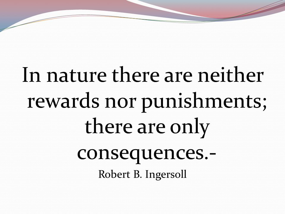 In nature there are neither rewards nor punishments; there are only consequences.- Robert B.