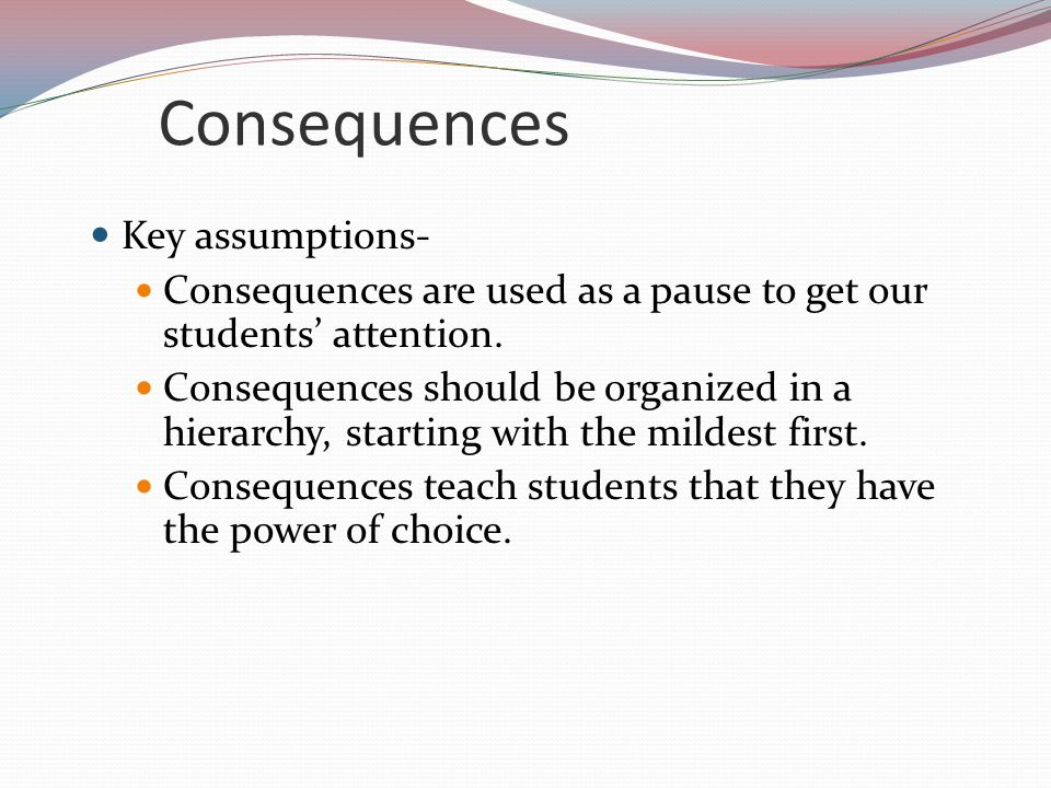 Consequences Key assumptions- Consequences are used as a pause to get our students' attention.