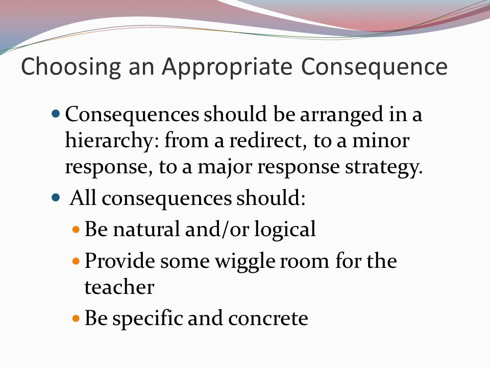 Choosing an Appropriate Consequence Consequences should be arranged in a hierarchy: from a redirect, to a minor response, to a major response strategy.