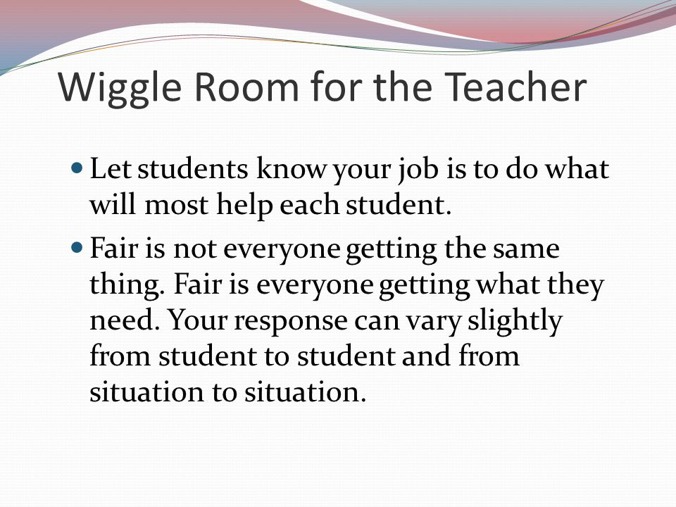 Wiggle Room for the Teacher Having a hierarchy of consequences allows us to make professional judgment calls while still being consistent.