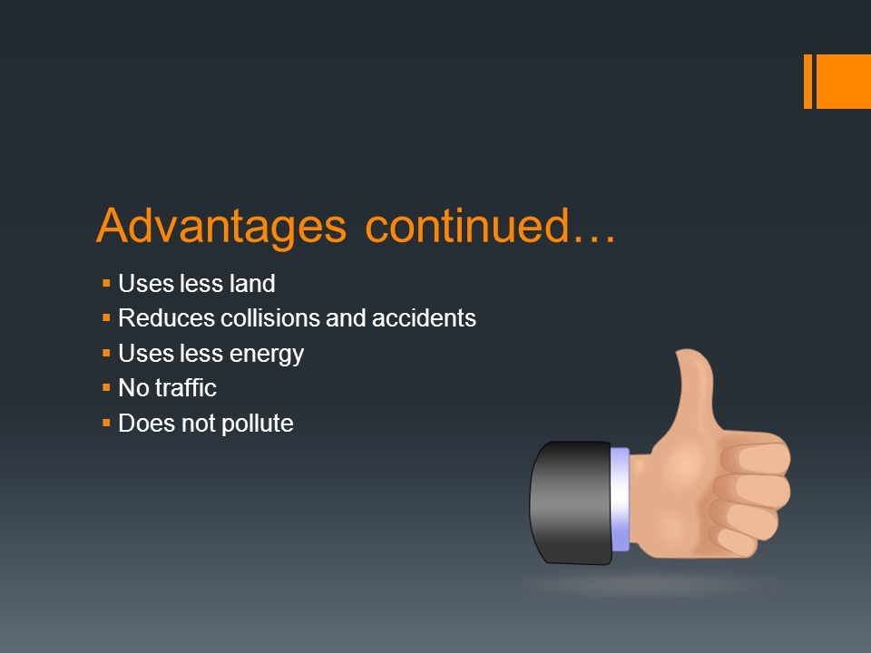Advantages continued…  Uses less land  Reduces collisions and accidents  Uses less energy  No traffic  Does not pollute