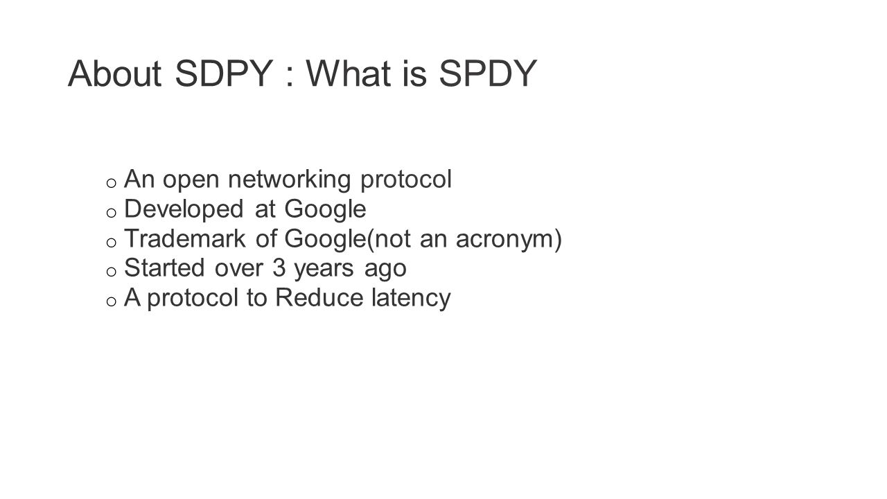 About SDPY : What is SPDY o An open networking protocol o Developed at Google o Trademark of Google(not an acronym) o Started over 3 years ago o A protocol to Reduce latency