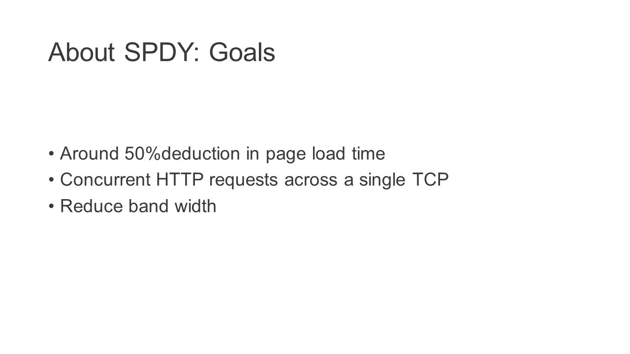 About SPDY: Goals Around 50%deduction in page load time Concurrent HTTP requests across a single TCP Reduce band width
