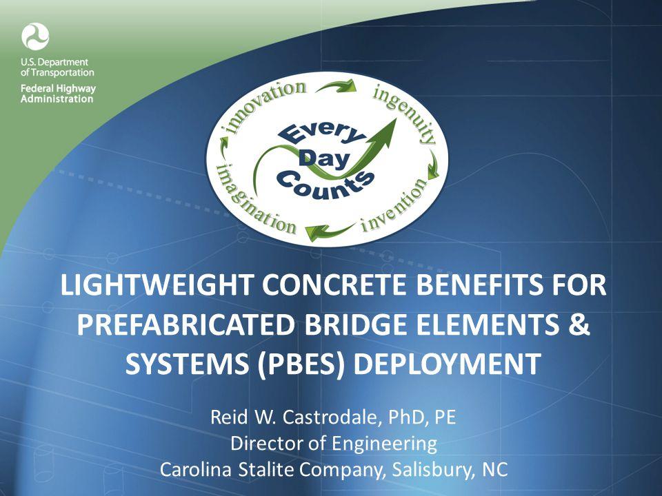 LIGHTWEIGHT CONCRETE BENEFITS FOR PREFABRICATED BRIDGE ELEMENTS & SYSTEMS (PBES) DEPLOYMENT Reid W. Castrodale, PhD, PE Director of Engineering Caroli