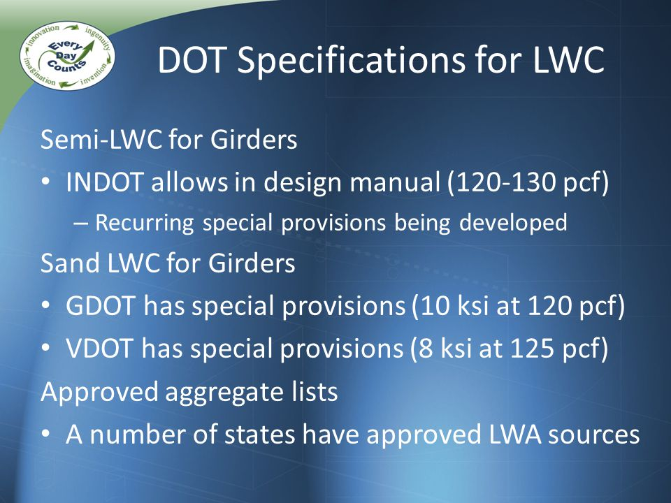 Semi-LWC for Girders INDOT allows in design manual (120-130 pcf) – Recurring special provisions being developed Sand LWC for Girders GDOT has special provisions (10 ksi at 120 pcf) VDOT has special provisions (8 ksi at 125 pcf) Approved aggregate lists A number of states have approved LWA sources DOT Specifications for LWC