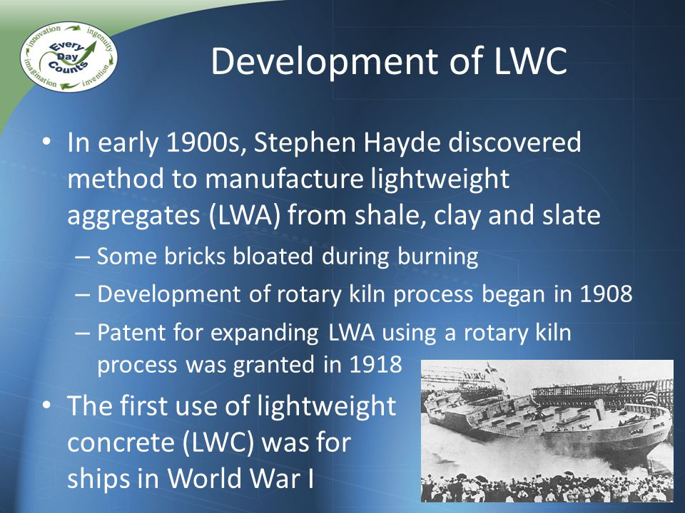 In early 1900s, Stephen Hayde discovered method to manufacture lightweight aggregates (LWA) from shale, clay and slate – Some bricks bloated during burning – Development of rotary kiln process began in 1908 – Patent for expanding LWA using a rotary kiln process was granted in 1918 The first use of lightweight concrete (LWC) was for ships in World War I Development of LWC