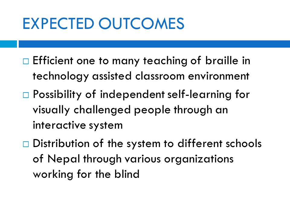 EXPECTED OUTCOMES  Efficient one to many teaching of braille in technology assisted classroom environment  Possibility of independent self-learning for visually challenged people through an interactive system  Distribution of the system to different schools of Nepal through various organizations working for the blind