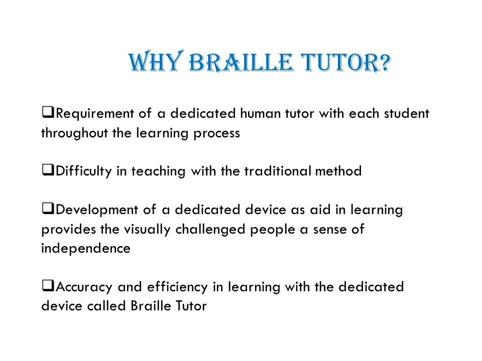 WHY BRAILLE TUTOR?  Requirement of a dedicated human tutor with each student throughout the learning process  Difficulty in teaching with the tradit
