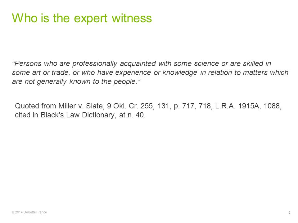 2 © 2014 Deloitte France Who is the expert witness Persons who are professionally acquainted with some science or are skilled in some art or trade, or who have experience or knowledge in relation to matters which are not generally known to the people. Quoted from Miller v.