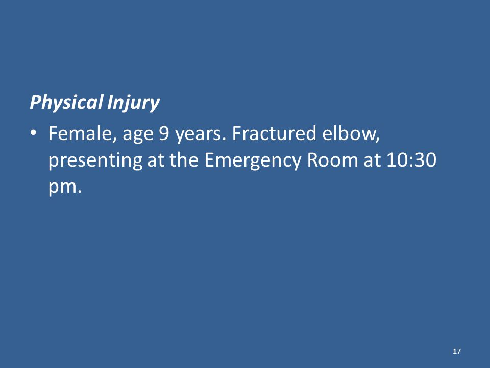 Physical Injury Female, age 9 years. Fractured elbow, presenting at the Emergency Room at 10:30 pm.