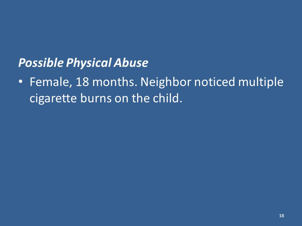 Possible Physical Abuse Female, 18 months. Neighbor noticed multiple cigarette burns on the child.