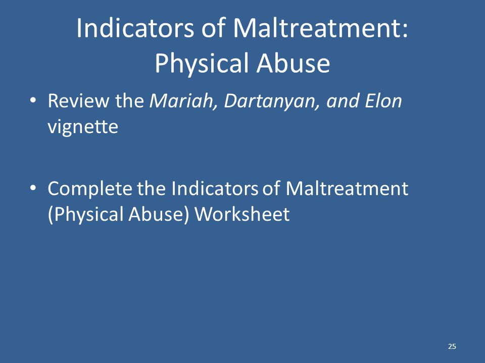 25 Indicators of Maltreatment: Physical Abuse Review the Mariah, Dartanyan, and Elon vignette Complete the Indicators of Maltreatment (Physical Abuse) Worksheet