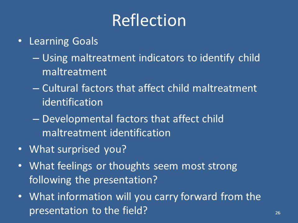 Reflection Learning Goals – Using maltreatment indicators to identify child maltreatment – Cultural factors that affect child maltreatment identification – Developmental factors that affect child maltreatment identification What surprised you.