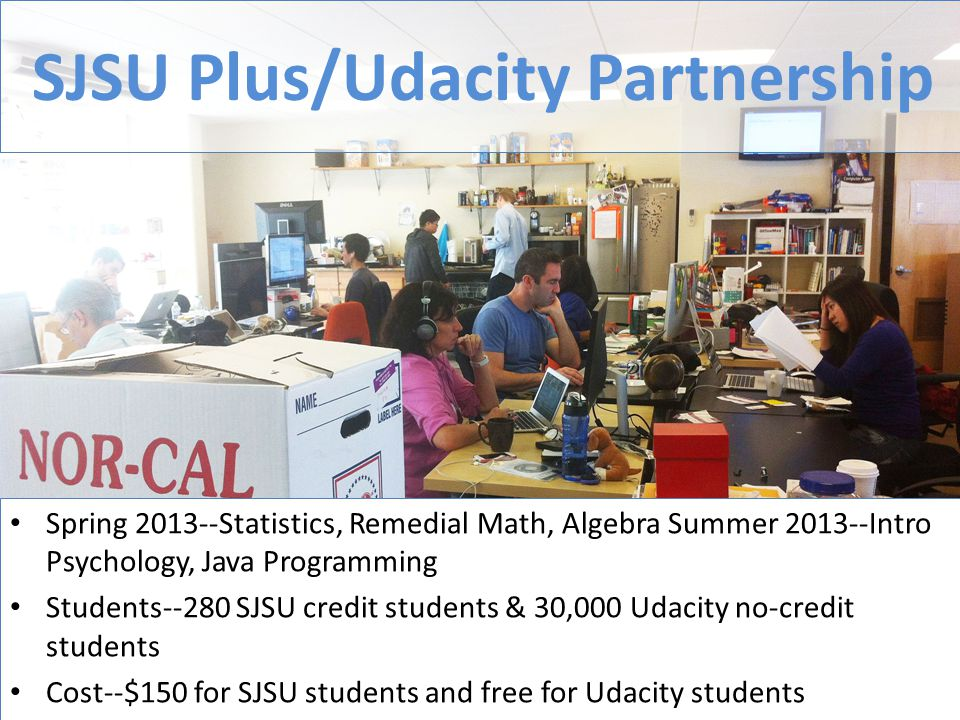 SJSU Plus/Udacity Partnership Spring 2013--Statistics, Remedial Math, Algebra Summer 2013--Intro Psychology, Java Programming Students--280 SJSU credit students & 30,000 Udacity no-credit students Cost--$150 for SJSU students and free for Udacity students