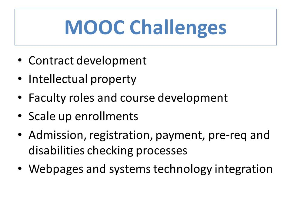 MOOC Challenges Contract development Intellectual property Faculty roles and course development Scale up enrollments Admission, registration, payment, pre-req and disabilities checking processes Webpages and systems technology integration