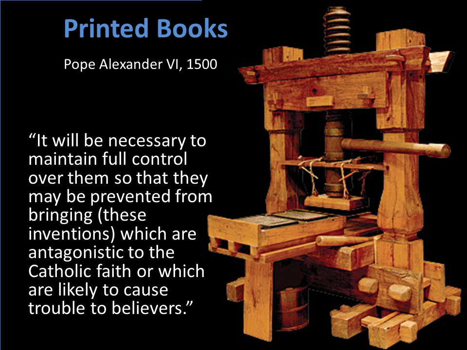 Printed Books Pope Alexander VI, 1500 It will be necessary to maintain full control over them so that they may be prevented from bringing (these inventions) which are antagonistic to the Catholic faith or which are likely to cause trouble to believers. – 1500