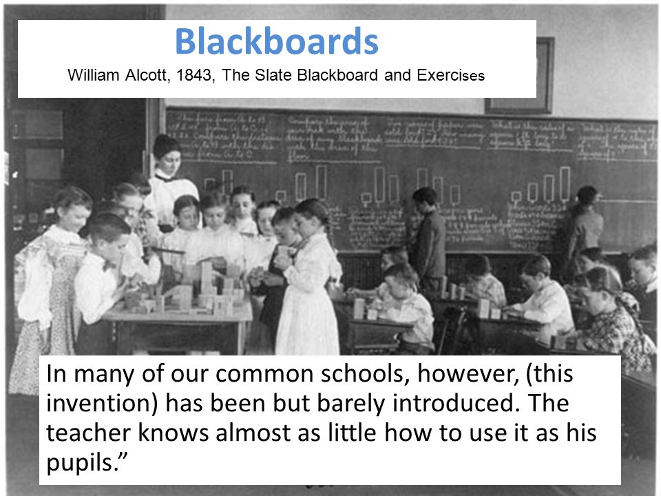 Blackboards William Alcott, 1843, The Slate Blackboard and Exerci ses In many of our common schools, however, (this invention) has been but barely int
