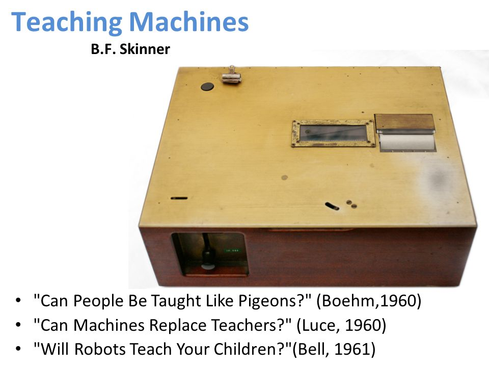 Can People Be Taught Like Pigeons (Boehm,1960) Can Machines Replace Teachers (Luce, 1960) Will Robots Teach Your Children (Bell, 1961) Teaching Machines B.F.