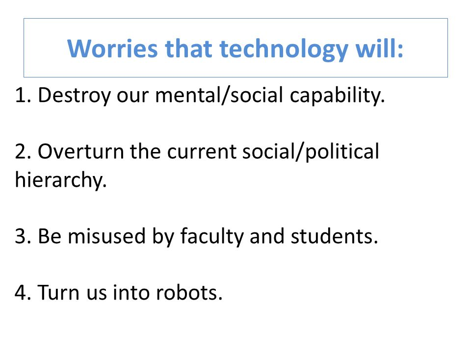 Worries that technology will: 1. Destroy our mental/social capability. 2. Overturn the current social/political hierarchy. 3. Be misused by faculty an