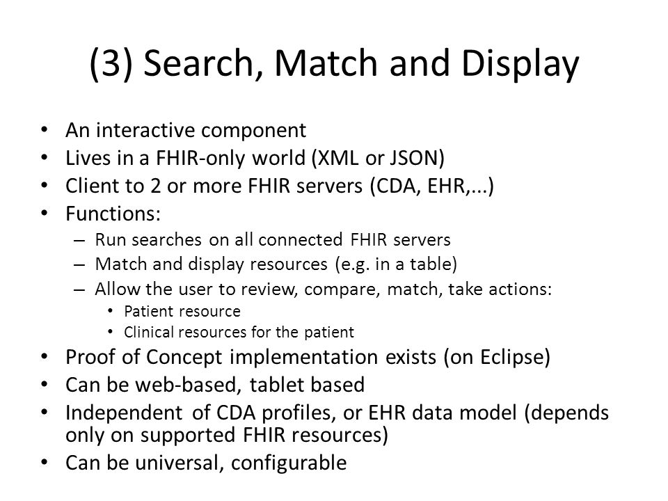 (3) Search, Match and Display An interactive component Lives in a FHIR-only world (XML or JSON) Client to 2 or more FHIR servers (CDA, EHR,...) Functions: – Run searches on all connected FHIR servers – Match and display resources (e.g.