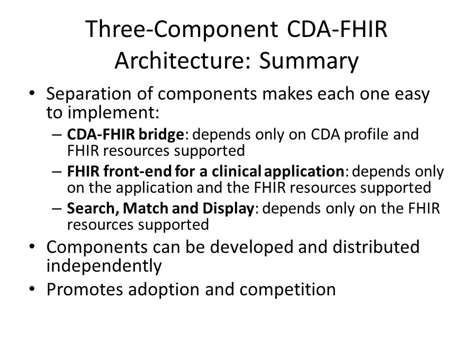 Three-Component CDA-FHIR Architecture: Summary Separation of components makes each one easy to implement: – CDA-FHIR bridge: depends only on CDA profile and FHIR resources supported – FHIR front-end for a clinical application: depends only on the application and the FHIR resources supported – Search, Match and Display: depends only on the FHIR resources supported Components can be developed and distributed independently Promotes adoption and competition