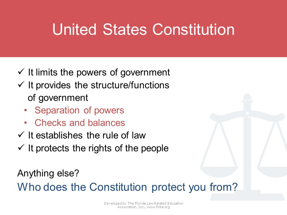United States Constitution It limits the powers of government It provides the structure/functions of government Separation of powers Checks and balances It establishes the rule of law It protects the rights of the people Anything else.