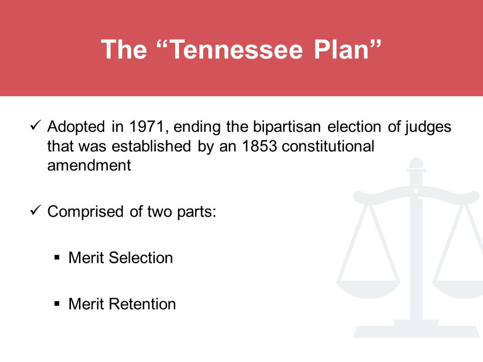 The Tennessee Plan Adopted in 1971, ending the bipartisan election of judges that was established by an 1853 constitutional amendment Comprised of two parts:  Merit Selection  Merit Retention