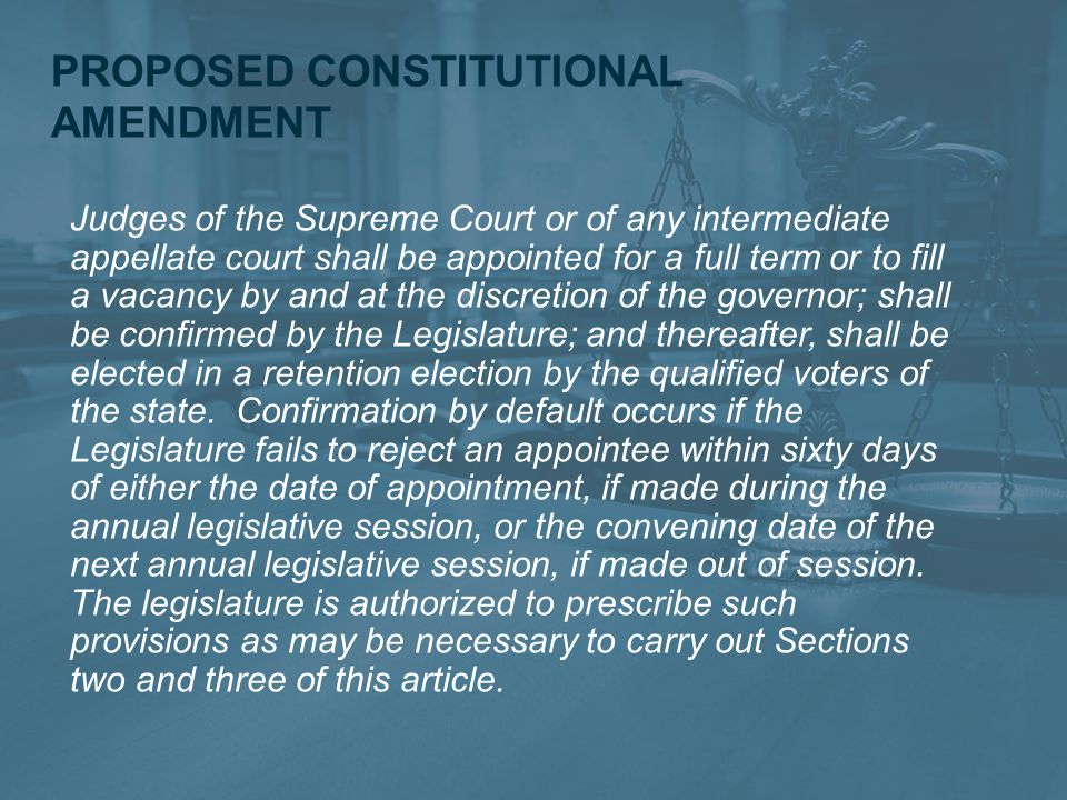 PROPOSED CONSTITUTIONAL AMENDMENT Judges of the Supreme Court or of any intermediate appellate court shall be appointed for a full term or to fill a vacancy by and at the discretion of the governor; shall be confirmed by the Legislature; and thereafter, shall be elected in a retention election by the qualified voters of the state.