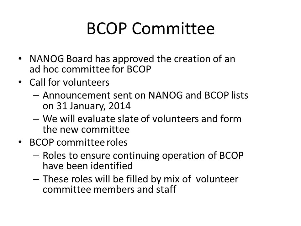 BCOP Committee NANOG Board has approved the creation of an ad hoc committee for BCOP Call for volunteers – Announcement sent on NANOG and BCOP lists on 31 January, 2014 – We will evaluate slate of volunteers and form the new committee BCOP committee roles – Roles to ensure continuing operation of BCOP have been identified – These roles will be filled by mix of volunteer committee members and staff