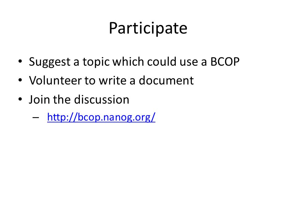 Participate Suggest a topic which could use a BCOP Volunteer to write a document Join the discussion – http://bcop.nanog.org/http://bcop.nanog.org/