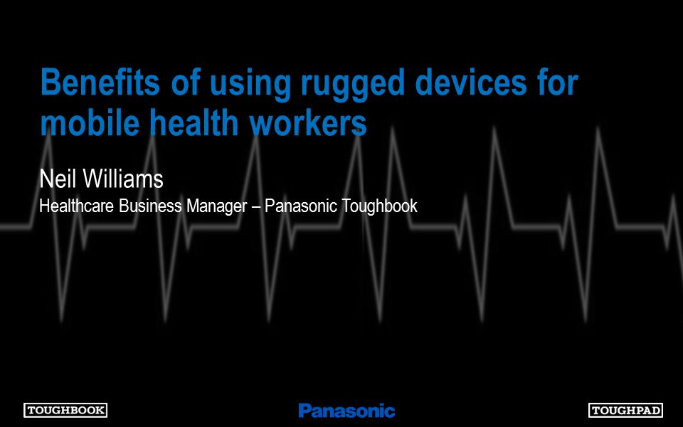 Benefits of using rugged devices for mobile health workers Neil Williams Healthcare Business Manager – Panasonic Toughbook