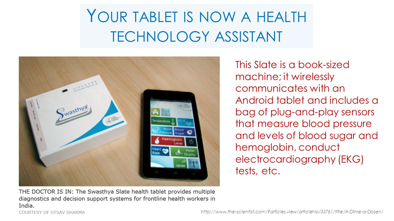 Y OUR TABLET IS NOW A HEALTH TECHNOLOGY ASSISTANT This Slate is a book-sized machine; it wirelessly communicates with an Android tablet and includes a bag of plug-and-play sensors that measure blood pressure and levels of blood sugar and hemoglobin, conduct electrocardiography (EKG) tests, etc.