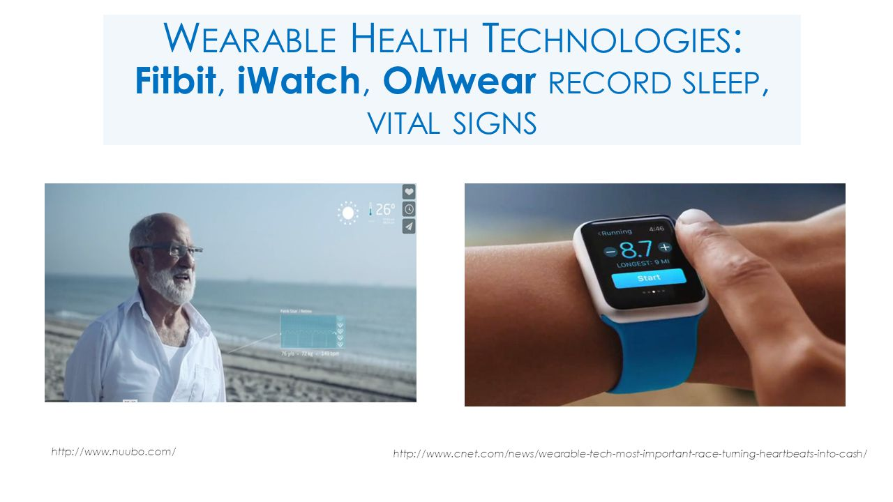 W EARABLE H EALTH T ECHNOLOGIES : Fitbit, iWatch, OMwear RECORD SLEEP, VITAL SIGNS http://www.nuubo.com/ http://www.cnet.com/news/wearable-tech-most-important-race-turning-heartbeats-into-cash/