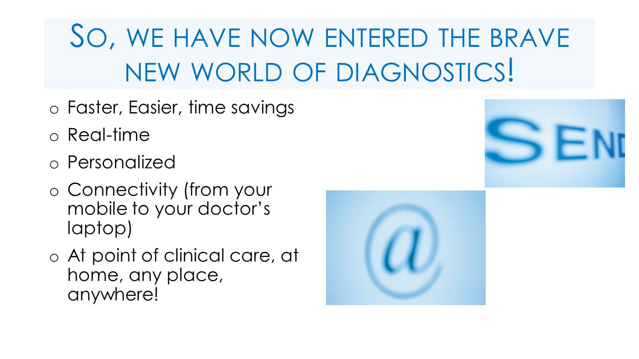 S O, WE HAVE NOW ENTERED THE BRAVE NEW WORLD OF DIAGNOSTICS .