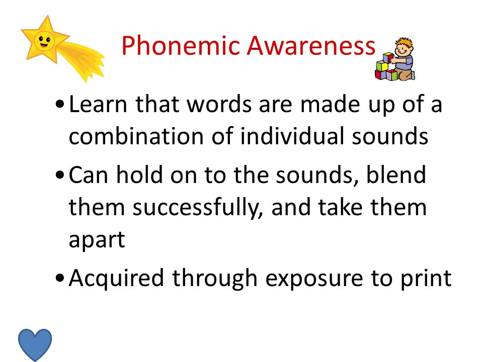 Phonemic Awareness Learn that words are made up of a combination of individual sounds Can hold on to the sounds, blend them successfully, and take them apart Acquired through exposure to print