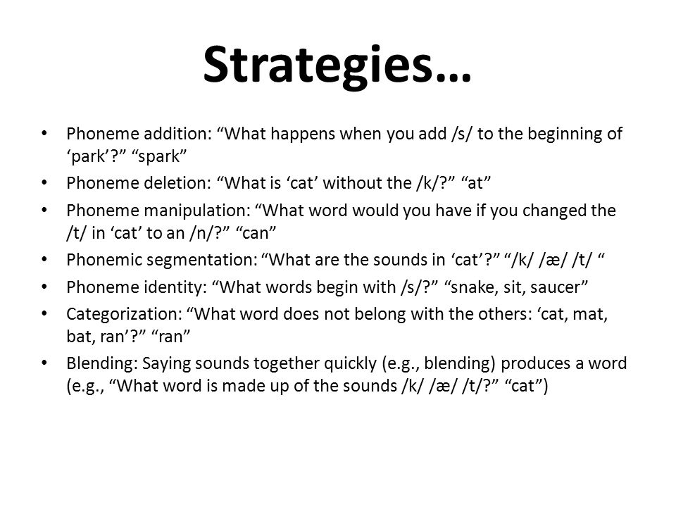 Strategies… Phoneme addition: What happens when you add /s/ to the beginning of 'park' spark Phoneme deletion: What is 'cat' without the /k/ at Phoneme manipulation: What word would you have if you changed the /t/ in 'cat' to an /n/ can Phonemic segmentation: What are the sounds in 'cat' /k/ /æ/ /t/ Phoneme identity: What words begin with /s/ snake, sit, saucer Categorization: What word does not belong with the others: 'cat, mat, bat, ran' ran Blending: Saying sounds together quickly (e.g., blending) produces a word (e.g., What word is made up of the sounds /k/ /æ/ /t/ cat )